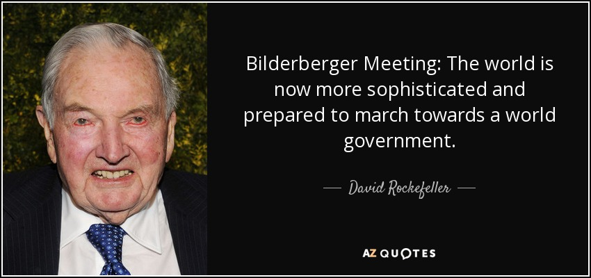 Bilderberger Meeting: The world is now more sophisticated and prepared to march towards a world government... - David Rockefeller