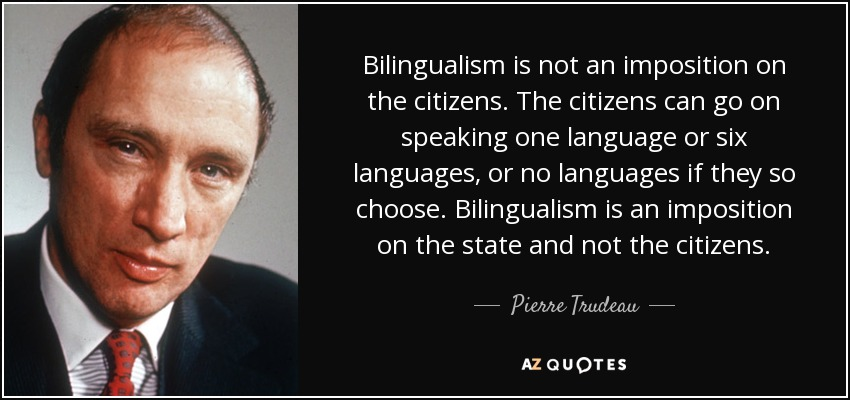 Bilingualism is not an imposition on the citizens. The citizens can go on speaking one language or six languages, or no languages if they so choose. Bilingualism is an imposition on the state and not the citizens. - Pierre Trudeau
