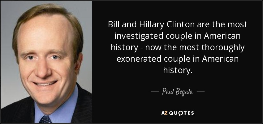 Bill and Hillary Clinton are the most investigated couple in American history - now the most thoroughly exonerated couple in American history. - Paul Begala