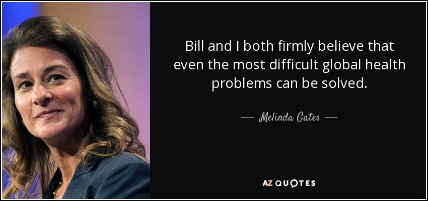 Bill and I both firmly believe that even the most difficult global health problems can be solved. - Melinda Gates