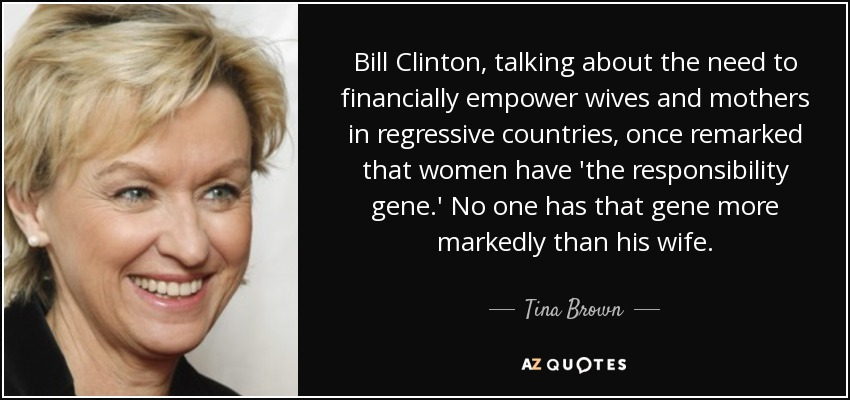 Bill Clinton, talking about the need to financially empower wives and mothers in regressive countries, once remarked that women have 'the responsibility gene.' No one has that gene more markedly than his wife. - Tina Brown