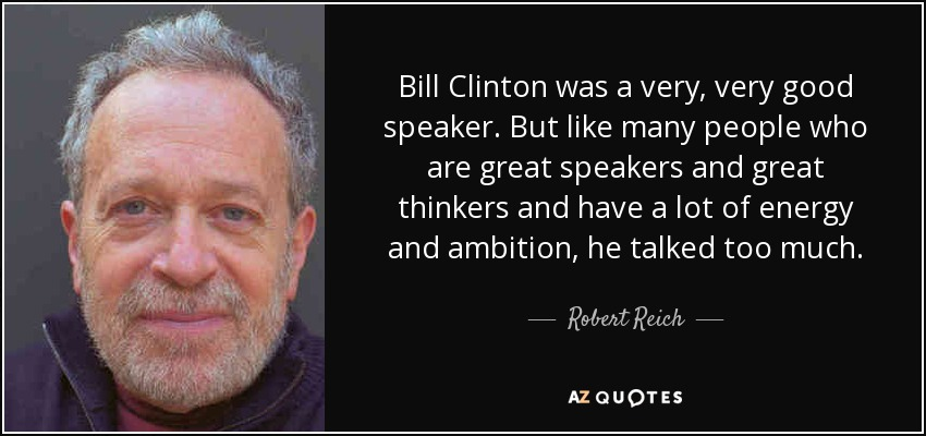 Robert Reich quote: Bill Clinton was a very, very good speaker