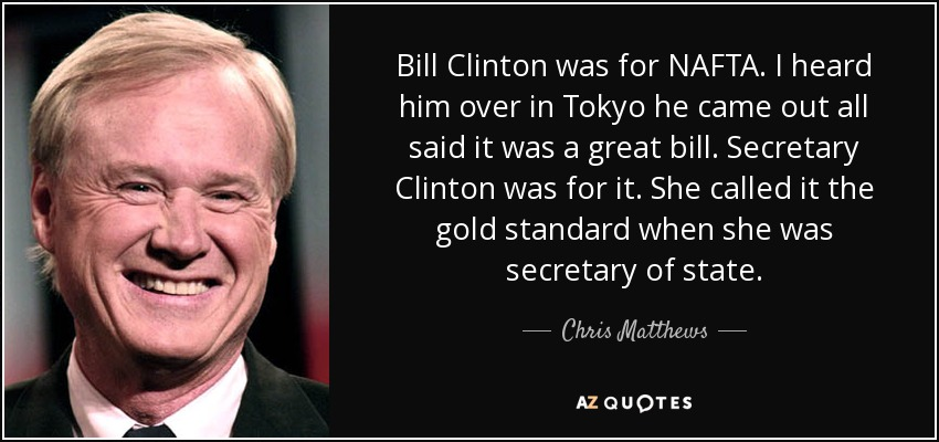 Bill Clinton was for NAFTA. I heard him over in Tokyo he came out all said it was a great bill. Secretary Clinton was for it. She called it the gold standard when she was secretary of state. - Chris Matthews