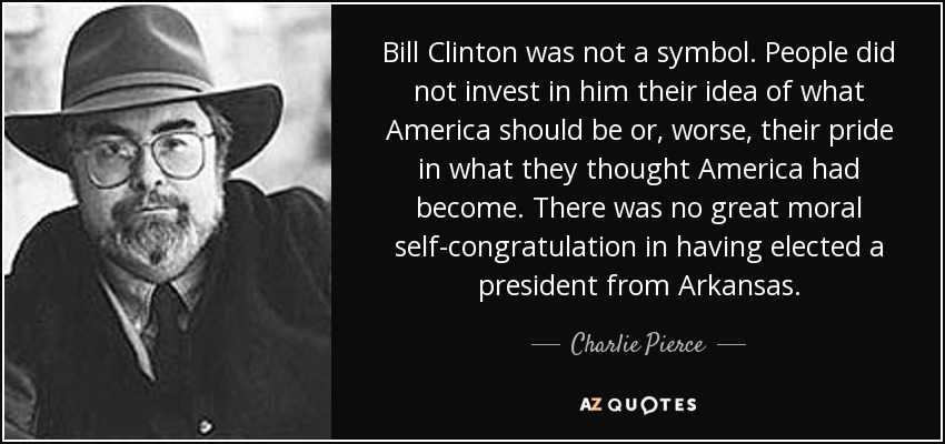 Bill Clinton was not a symbol. People did not invest in him their idea of what America should be or, worse, their pride in what they thought America had become. There was no great moral self-congratulation in having elected a president from Arkansas. - Charlie Pierce
