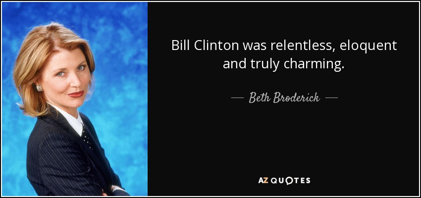 Bill Clinton was relentless, eloquent and truly charming. - Beth Broderick