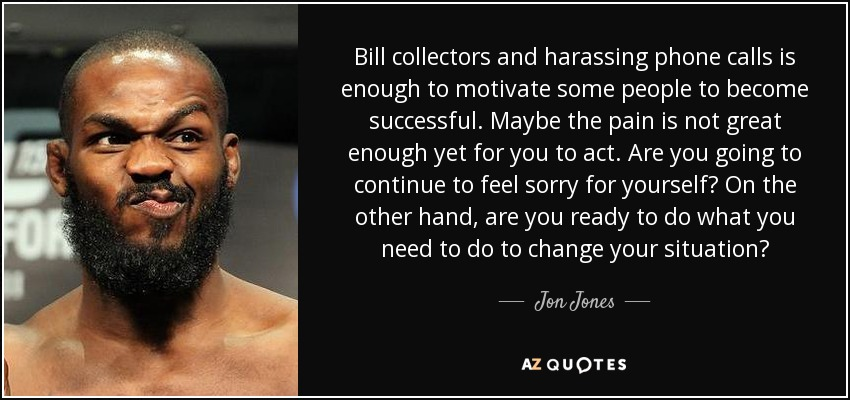 Bill collectors and harassing phone calls is enough to motivate some people to become successful. Maybe the pain is not great enough yet for you to act. Are you going to continue to feel sorry for yourself? On the other hand, are you ready to do what you need to do to change your situation? - Jon Jones
