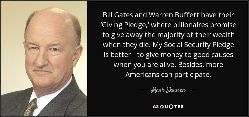 Bill Gates and Warren Buffett have their 'Giving Pledge,' where billionaires promise to give away the majority of their wealth when they die. My Social Security Pledge is better - to give money to good causes when you are alive. Besides, more Americans can participate. - Mark Skousen