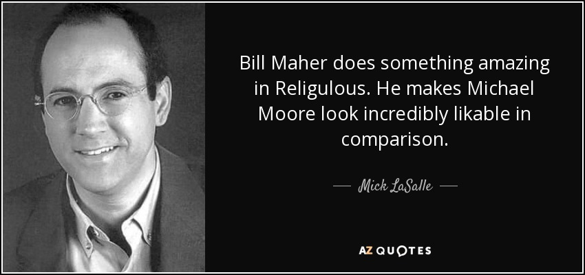 Bill Maher does something amazing in Religulous. He makes Michael Moore look incredibly likable in comparison. - Mick LaSalle