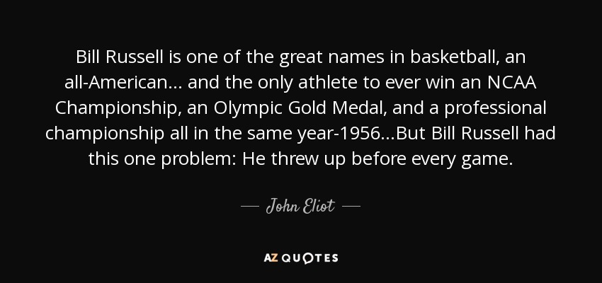Bill Russell is one of the great names in basketball, an all-American... and the only athlete to ever win an NCAA Championship, an Olympic Gold Medal, and a professional championship all in the same year-1956...But Bill Russell had this one problem: He threw up before every game. - John Eliot