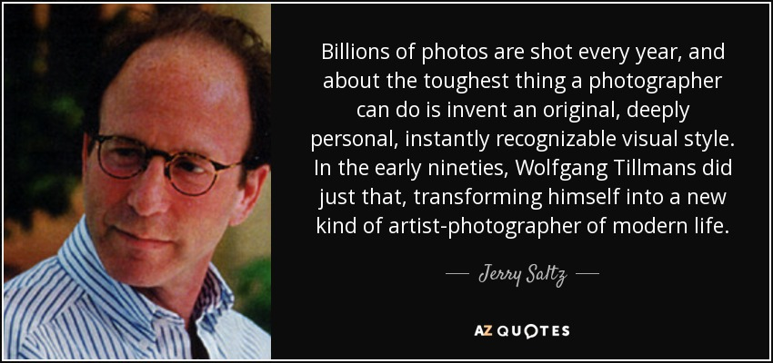 Billions of photos are shot every year, and about the toughest thing a photographer can do is invent an original, deeply personal, instantly recognizable visual style. In the early nineties, Wolfgang Tillmans did just that, transforming himself into a new kind of artist-photographer of modern life. - Jerry Saltz