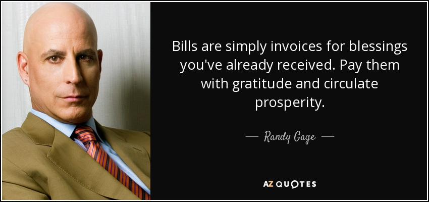Bills are simply invoices for blessings you've already received. Pay them with gratitude and circulate prosperity. - Randy Gage