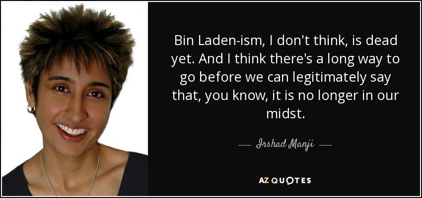 Bin Laden-ism, I don't think, is dead yet. And I think there's a long way to go before we can legitimately say that, you know, it is no longer in our midst. - Irshad Manji