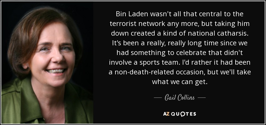 Bin Laden wasn't all that central to the terrorist network any more, but taking him down created a kind of national catharsis. It's been a really, really long time since we had something to celebrate that didn't involve a sports team. I'd rather it had been a non-death-related occasion, but we'll take what we can get. - Gail Collins