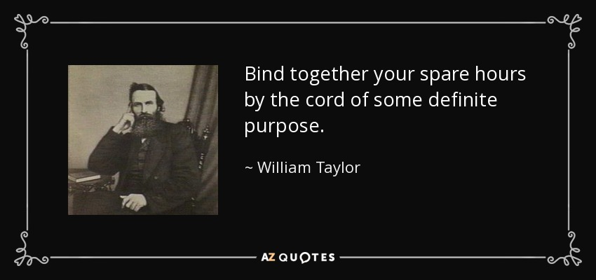 Bind together your spare hours by the cord of some definite purpose. - William Taylor