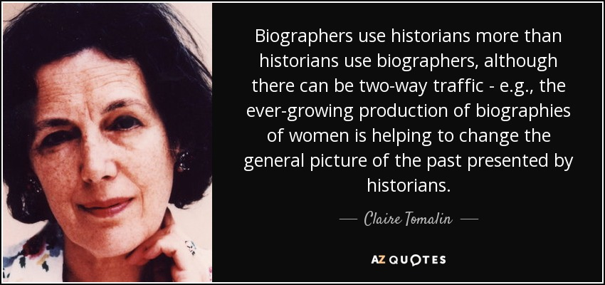 Biographers use historians more than historians use biographers, although there can be two-way traffic - e.g., the ever-growing production of biographies of women is helping to change the general picture of the past presented by historians. - Claire Tomalin