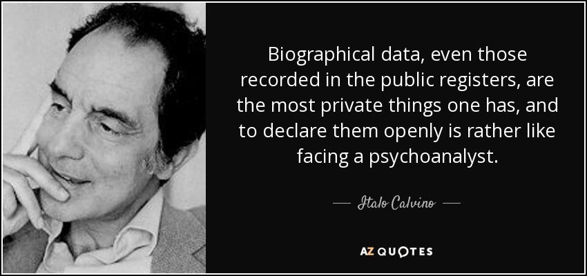 Biographical data, even those recorded in the public registers, are the most private things one has, and to declare them openly is rather like facing a psychoanalyst. - Italo Calvino