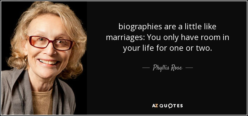 biographies are a little like marriages: You only have room in your life for one or two. - Phyllis Rose