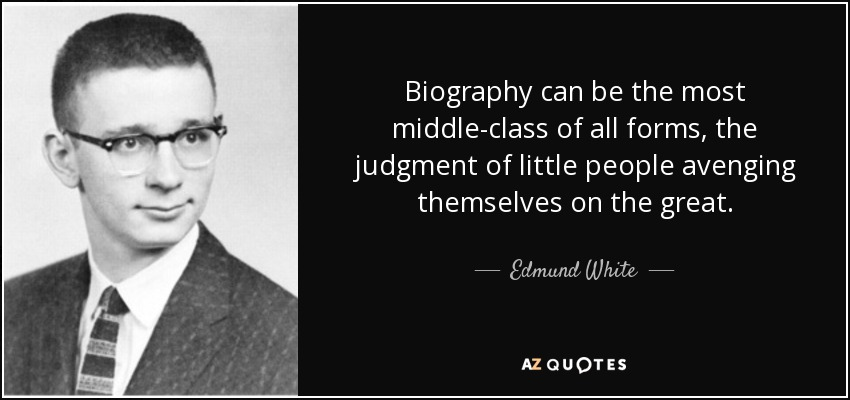 Biography can be the most middle-class of all forms, the judgment of little people avenging themselves on the great. - Edmund White