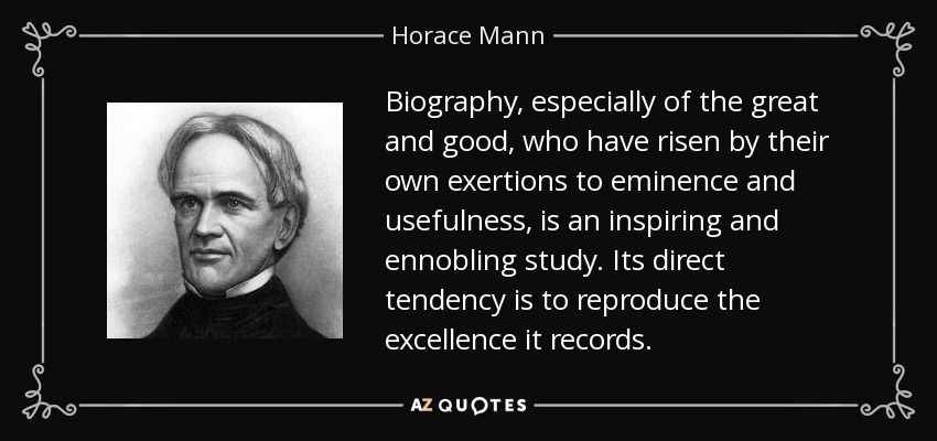 Biography, especially of the great and good, who have risen by their own exertions to eminence and usefulness, is an inspiring and ennobling study. Its direct tendency is to reproduce the excellence it records. - Horace Mann