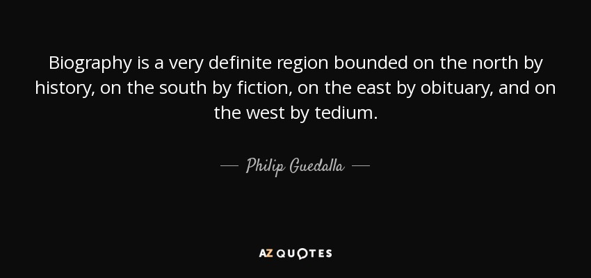 Biography is a very definite region bounded on the north by history, on the south by fiction, on the east by obituary, and on the west by tedium. - Philip Guedalla