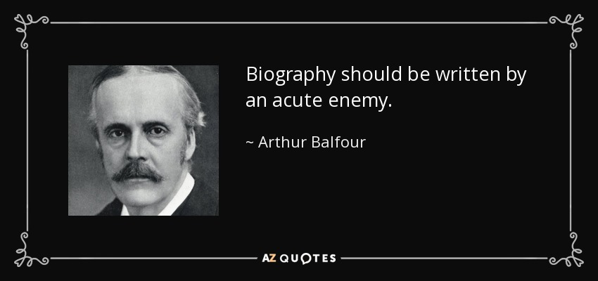 Biography should be written by an acute enemy. - Arthur Balfour