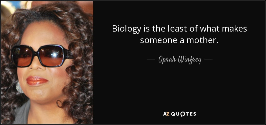 Biology is the least of what makes someone a mother. - Oprah Winfrey