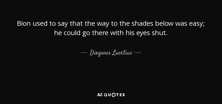 Bion used to say that the way to the shades below was easy; he could go there with his eyes shut. - Diogenes Laertius