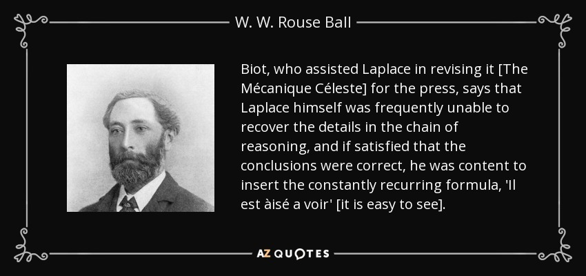 Biot, who assisted Laplace in revising it [The Mécanique Céleste] for the press, says that Laplace himself was frequently unable to recover the details in the chain of reasoning, and if satisfied that the conclusions were correct, he was content to insert the constantly recurring formula, 'Il est àisé a voir' [it is easy to see]. - W. W. Rouse Ball