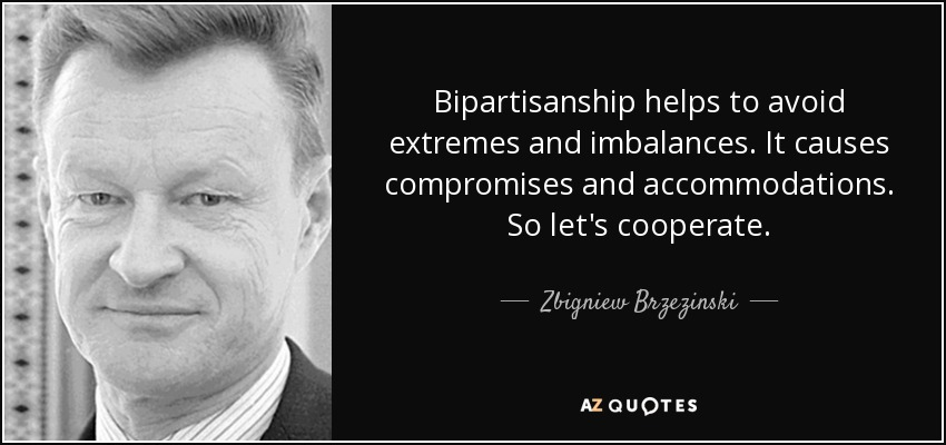 Bipartisanship helps to avoid extremes and imbalances. It causes compromises and accommodations. So let's cooperate. - Zbigniew Brzezinski