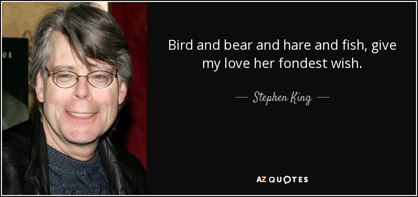 Bird and bear and hare and fish, give my love her fondest wish. - Stephen King