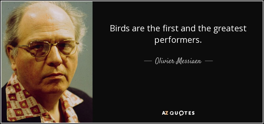 Birds are the first and the greatest performers. - Olivier Messiaen