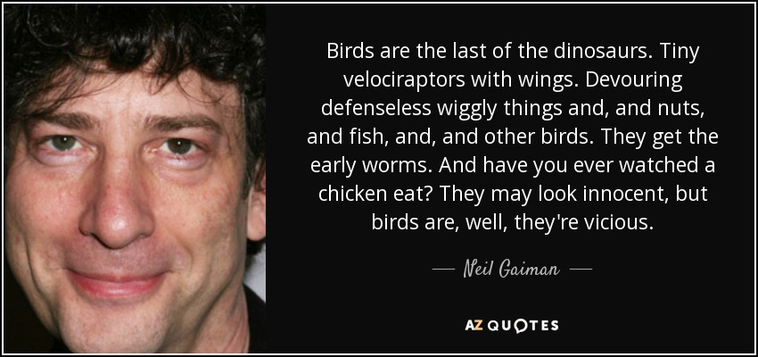 Birds are the last of the dinosaurs. Tiny velociraptors with wings. Devouring defenseless wiggly things and, and nuts, and fish, and, and other birds. They get the early worms. And have you ever watched a chicken eat? They may look innocent, but birds are, well, they're vicious. - Neil Gaiman