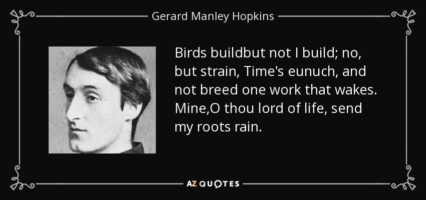 Birds buildbut not I build; no, but strain, Time's eunuch, and not breed one work that wakes. Mine,O thou lord of life, send my roots rain. - Gerard Manley Hopkins