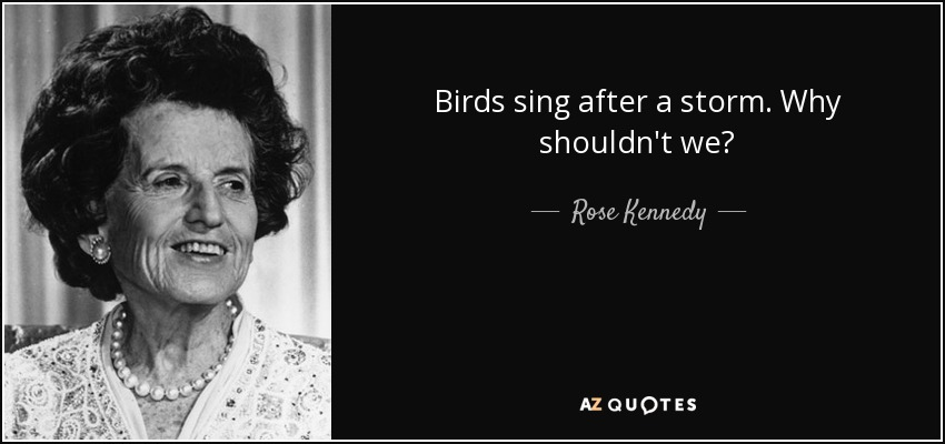 Birds sing after a storm. Why shouldn't we? - Rose Kennedy