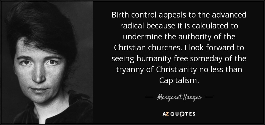 Birth control appeals to the advanced radical because it is calculated to undermine the authority of the Christian churches. I look forward to seeing humanity free someday of the tryanny of Christianity no less than Capitalism. - Margaret Sanger