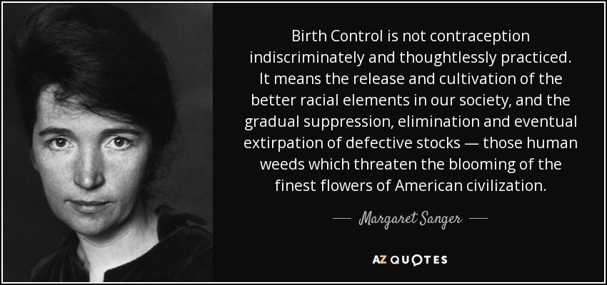 Birth Control is not contraception indiscriminately and thoughtlessly practiced. It means the release and cultivation of the better racial elements in our society, and the gradual suppression, elimination and eventual extirpation of defective stocks — those human weeds which threaten the blooming of the finest flowers of American civilization. - Margaret Sanger