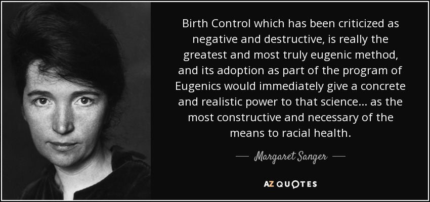 Birth Control which has been criticized as negative and destructive, is really the greatest and most truly eugenic method, and its adoption as part of the program of Eugenics would immediately give a concrete and realistic power to that science. . . as the most constructive and necessary of the means to racial health. - Margaret Sanger
