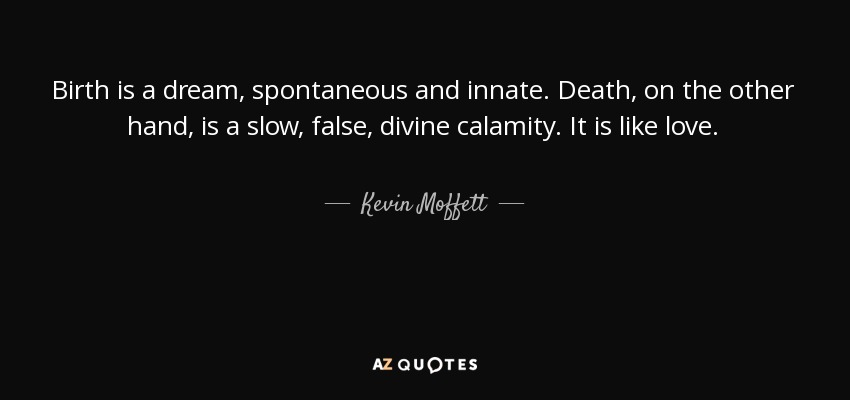 Birth Is A Dream, Spontaneous And Innate. Death, On The Other Hand, Is A  Slow, False, Divine Calamity. It Is Like Love.