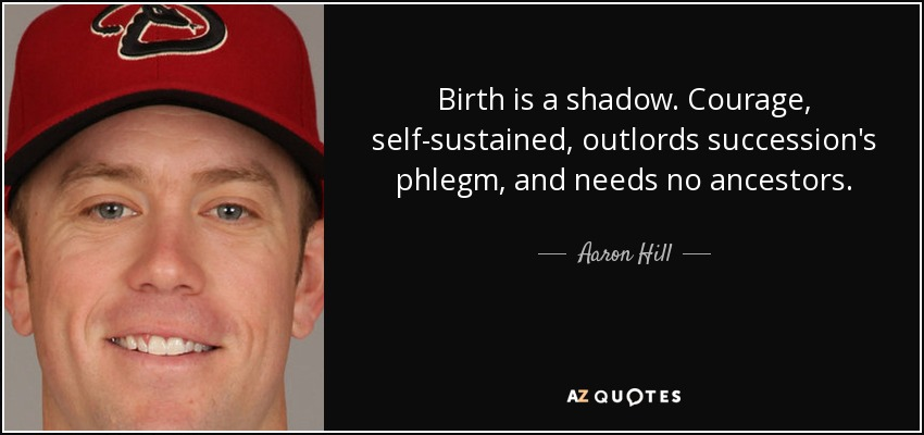 Birth is a shadow. Courage, self-sustained, outlords succession's phlegm, and needs no ancestors. - Aaron Hill
