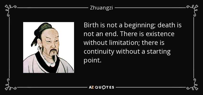 Birth is not a beginning; death is not an end. There is existence without limitation; there is continuity without a starting point. - Zhuangzi