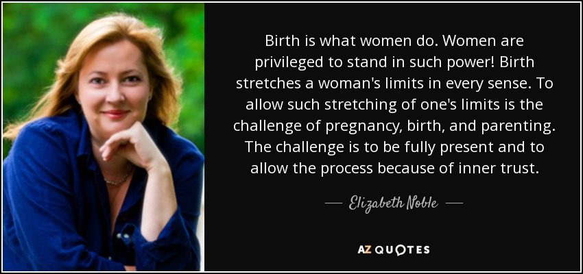 Birth is what women do. Women are privileged to stand in such power! Birth stretches a woman's limits in every sense. To allow such stretching of one's limits is the challenge of pregnancy, birth, and parenting. The challenge is to be fully present and to allow the process because of inner trust. - Elizabeth Noble