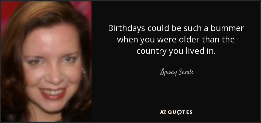 Birthdays could be such a bummer when you were older than the country you lived in. - Lynsay Sands