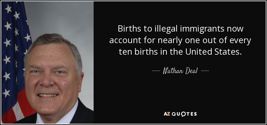 Births to illegal immigrants now account for nearly one out of every ten births in the United States. - Nathan Deal