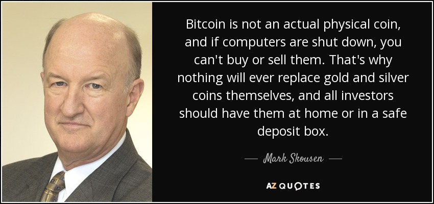 Bitcoin is not an actual physical coin, and if computers are shut down, you can't buy or sell them. That's why nothing will ever replace gold and silver coins themselves, and all investors should have them at home or in a safe deposit box. - Mark Skousen