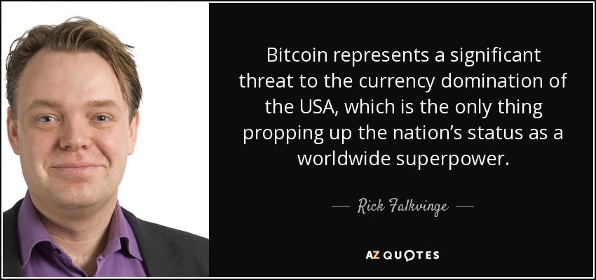 Bitcoin represents a significant threat to the currency domination of the USA, which is the only thing propping up the nation's status as a worldwide superpower. - Rick Falkvinge