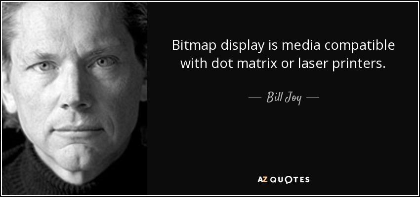 Bitmap display is media compatible with dot matrix or laser printers. - Bill Joy