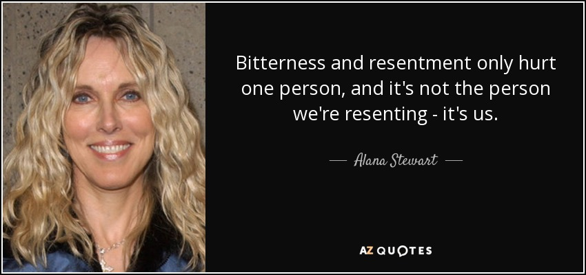 Bitterness and resentment only hurt one person, and it's not the person we're resenting - it's us. - Alana Stewart