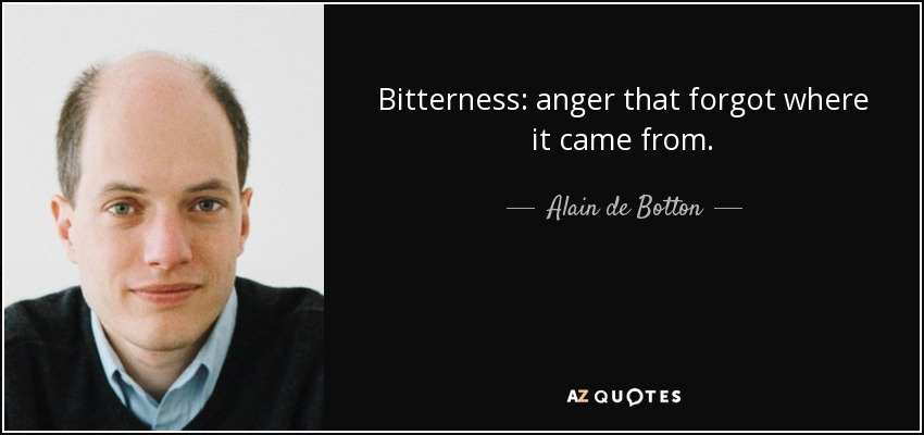 Bitterness: anger that forgot where it came from. - Alain de Botton