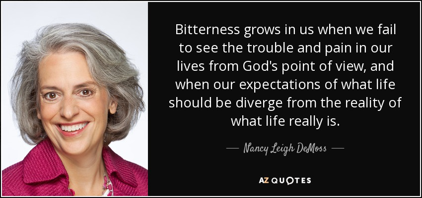 Bitterness grows in us when we fail to see the trouble and pain in our lives from God's point of view, and when our expectations of what life should be diverge from the reality of what life really is. - Nancy Leigh DeMoss