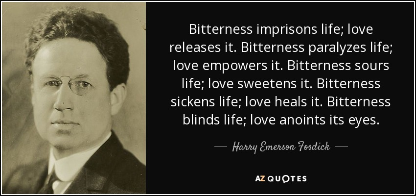 Bitterness imprisons life; love releases it. Bitterness paralyzes life; love empowers it. Bitterness sours life; love sweetens it. Bitterness sickens life; love heals it. Bitterness blinds life; love anoints its eyes. - Harry Emerson Fosdick